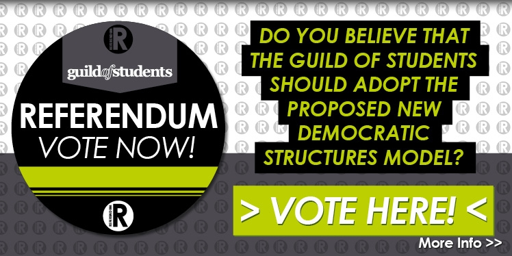 Guild of Students Referendum Vote Now! Do you believe that the Guild of Students should adopt the proposed new democratic structure model? Vote Here! More info >>