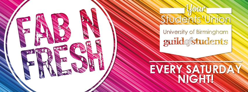 Fab N Fresh, Your Students's Union, University of Birmingham Guild of Students. Every Saturday
