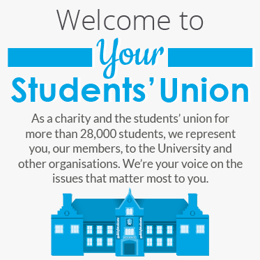Welcome to your Students' Union. As a charity and the students' union for more than 28,000 students, we represent you, our members, to the University and other organisations. We're your voice on the issues that matter most to you.